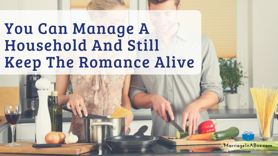 You Can Manage A Household And Still Keep The Romance Alive